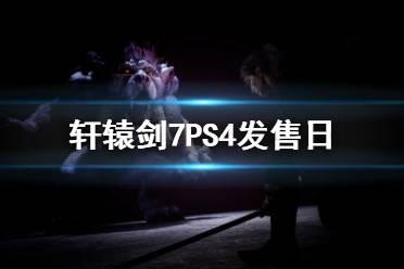 《轩辕剑7》PS4什么时候上市?PS4发售日介绍