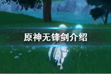 《原神手游》无锋剑怎么获得 无锋剑介绍