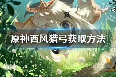 《原神手游》西风猎弓怎么获得 西风猎弓获取方法
