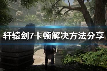 《轩辕剑7》fps低怎么办 游戏卡顿解决方法分享