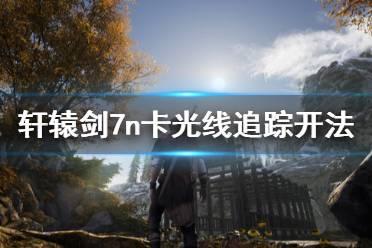《轩辕剑7》n卡光追怎么开 n卡光线追踪开法一览