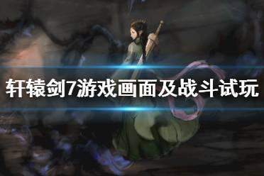 《轩辕剑7》游戏画面及战斗试玩心得 游戏值得入手吗?