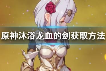 《原神手游》沐浴龙血的剑怎么样 沐浴龙血的剑获取方法