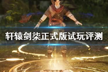 《轩辕剑7》正式版试玩评测分享 轩辕剑柒值得买吗