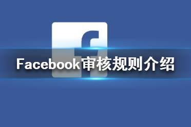 Facebook审核规则介绍 Facebook审核多长时间