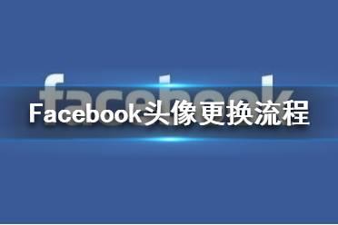 Facebook怎么换头像 Facebook头像更换流程一览
