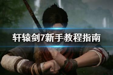 《轩辕剑7》新手教程指南 新手操作有哪些技巧?