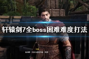 《轩辕剑7》boss怎么打?全boss困难难度打法视频合集