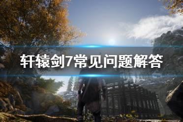 《轩辕剑7》有哪些常见问题 常见问题解答