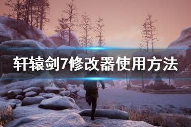 《轩辕剑7》修改器怎么用 修改器使用方法介绍