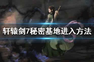 《轩辕剑7》秘密基地进入方法 秘密基地怎么进去?
