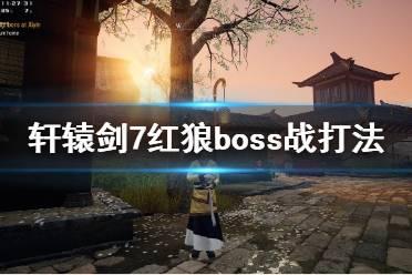 《轩辕剑7》红狼怎么打?红狼boss战打法技巧