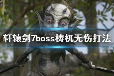 《轩辕剑7》梼杌boss战怎么打?boss梼杌无伤打法攻略