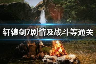 《轩辕剑7》剧情及战斗等通关评价 游戏剧情怎么样?