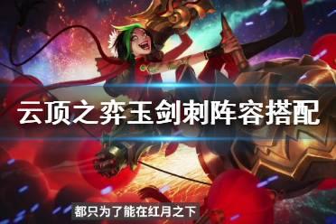 《云顶之弈》玉剑刺阵容搭配思路 玉剑刺客阵容武器怎么搭配