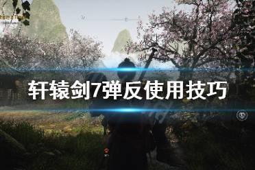 《轩辕剑7》弹反怎么用 弹反使用技巧