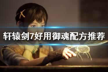 《轩辕剑7》御魂配方哪些好用?好用御魂配方推荐