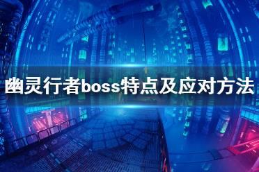 《幽灵行者》boss怎么打?boss特点及应对方法