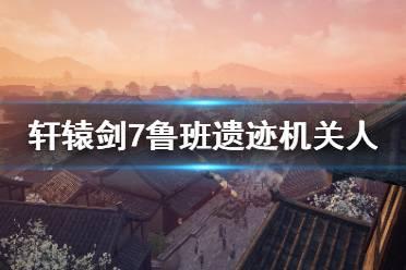 《轩辕剑7》鲁班遗迹机关人怎么打 鲁班遗迹机关人打法