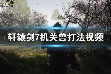 《轩辕剑7》机关兽怎么打?机关兽困难难度打法视频分享