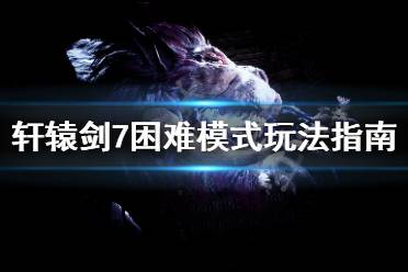 《轩辕剑7》困难模式怎么打 困难模式玩法指南