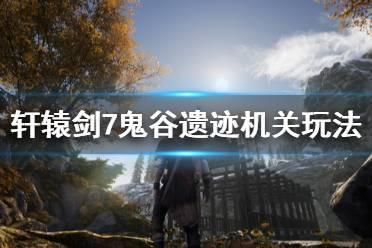《轩辕剑7》鬼谷遗迹机关怎么解除 鬼谷遗迹机关玩法分享
