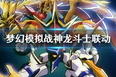 《梦幻模拟战》神龙斗士联动什么时候上线 魔神英雄传联动活时间
