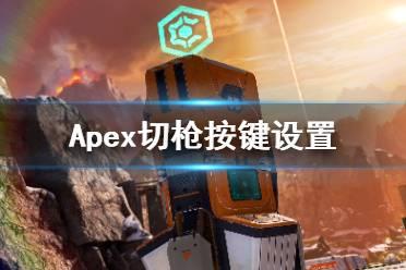 《Apex英雄》切枪失误怎么办?切枪按键设置攻略
