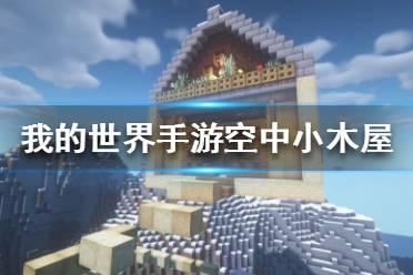 《我的世界手游》空中小木屋建造图文攻略 空中小木屋怎么建