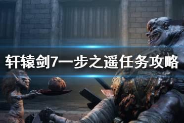 《轩辕剑7》一步之遥任务怎么完成?一步之遥任务攻略