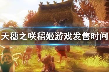 《天穗之咲稻姬》什么时候出 游戏发售时间一览