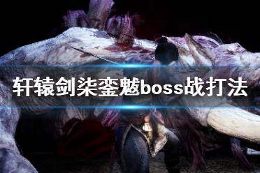 《轩辕剑7》銮魃怎么击杀?銮魃boss战打法攻略