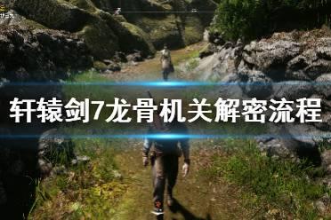 《轩辕剑7》龙骨机关解密流程 龙骨循迹任务怎么做?