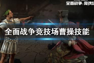 《全面战争竞技场》三国版本曹操技能介绍 曹操技能是什么?