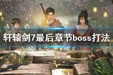 《轩辕剑7》最终boss怎么打?最后章节boss打法视频