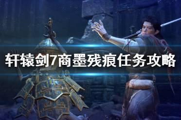 《轩辕剑7》商墨残痕任务攻略详解 商墨残痕任务怎么做?