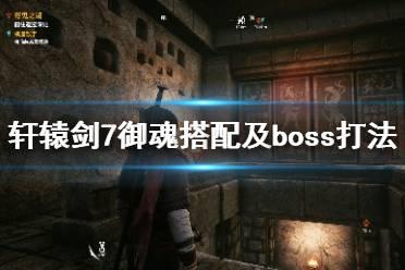 《轩辕剑7》御魂搭配及boss打法技巧