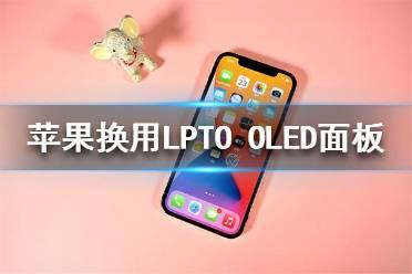 iPhone将换用LPTO OLED面板了吗 苹果换用LPTO OLED面板报道一览