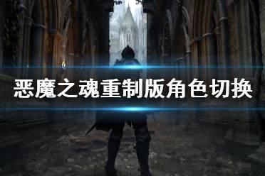 《恶魔之魂重制版》角色切换是什么?角色切换玩法介绍