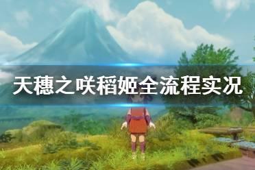 《天穗之咲稻姬》全流程实况视频分享 怎么种稻?