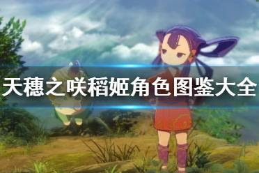 《天穗之咲稻姬》角色图鉴大全 登场人物有哪些?