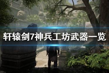 《轩辕剑7》神兵工坊有什么武器 神兵工坊武器一览