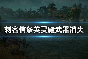 《刺客信条英灵殿》武器怎么消失 武器消失bug卡法介绍