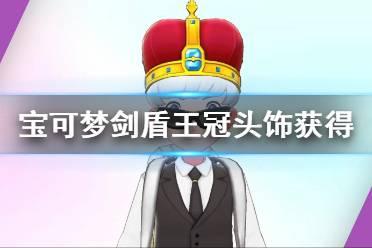 《宝可梦剑盾》王冠头饰怎么获得 王冠头饰获得方法介绍