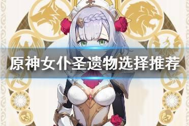 《原神》女仆圣遗物怎么选 女仆圣遗物选择推荐