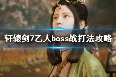 《轩辕剑7》乙人怎么打?乙人boss战打法攻略
