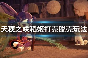《天穗之咲稻姬》脱壳怎么玩 打壳脱壳玩法介绍