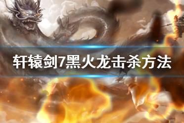 《轩辕剑7》最终boss是谁?黑火龙打法技巧