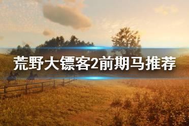 《荒野大镖客2》前期用什么马?前期马推荐