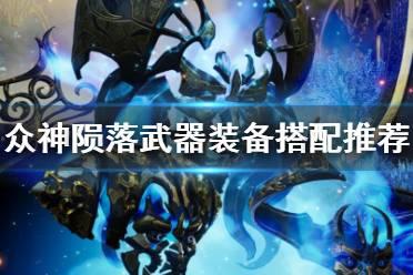 《众神陨落》武器装备搭配推荐 武器装备怎么选择?